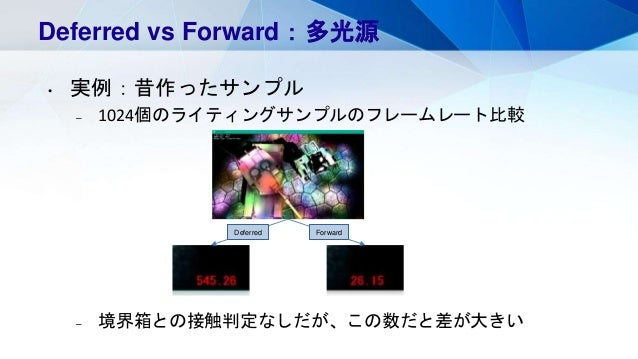 Deferred vs Forward:多光源 • 実例:昔作ったサンプル – 1024個のライティングサンプルのフレームレート比較 – 境界箱との接触判定なしだが、この数だと差が大きい Deferred Forward