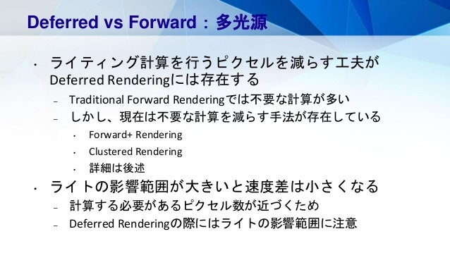 Deferred vs Forward:多光源 • ライティング計算を行うピクセルを減らす工夫が Deferred Renderingには存在する – Traditional Forward Renderingでは不要な計算が多い – しかし、...