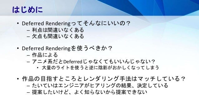 はじめに • Deferred Renderingってそんなにいいの? – 利点は間違いなくある – 欠点も間違いなくある • Deferred Renderingを使うべきか? – 作品による – アニメ系だとDeferredじゃなくてもいい...