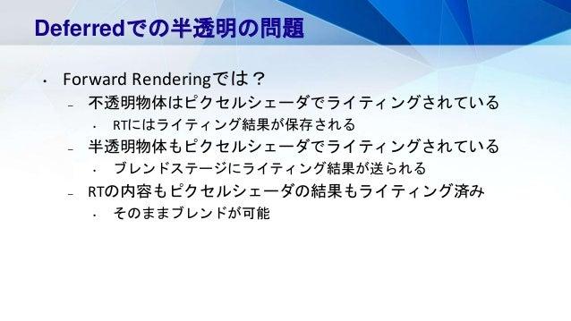 Deferredでの半透明の問題 • Forward Renderingでは? – 不透明物体はピクセルシェーダでライティングされている • RTにはライティング結果が保存される – 半透明物体もピクセルシェーダでライティングされている • ブ...