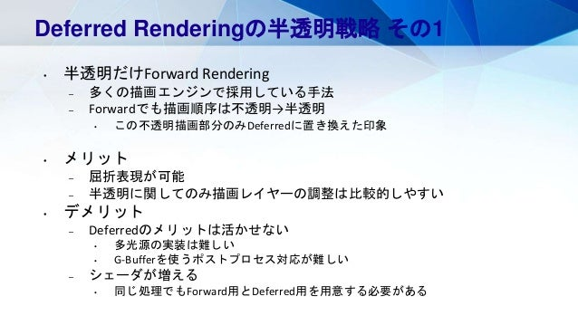 Deferred Renderingの半透明戦略 その1 • 半透明だけForward Rendering – 多くの描画エンジンで採用している手法 – Forwardでも描画順序は不透明→半透明 • この不透明描画部分のみDeferredに置...