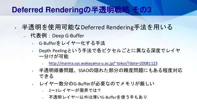 Deferred Renderingの半透明戦略 その3 • 半透明を使用可能なDeferred Rendering手法を用いる – 代表例:Deep G-Buffer • G-Bufferをレイヤー化する手法 • Depth Peelingと...