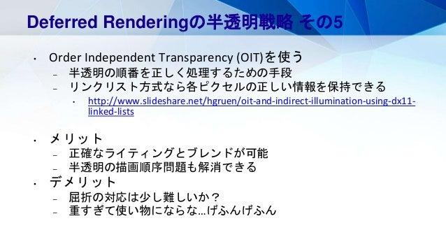 Deferred Renderingの半透明戦略 その5 • Order Independent Transparency (OIT)を使う – 半透明の順番を正しく処理するための手段 – リンクリスト方式なら各ピクセルの正しい情報を保持できる...