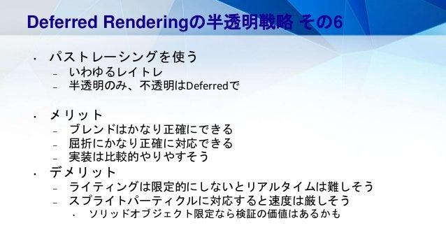Deferred Renderingの半透明戦略 その6 • パストレーシングを使う – いわゆるレイトレ – 半透明のみ、不透明はDeferredで • メリット – ブレンドはかなり正確にできる – 屈折にかなり正確に対応できる – 実装は...