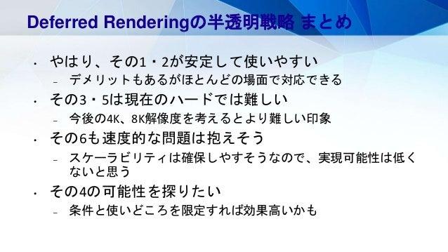 Deferred Renderingの半透明戦略 まとめ • やはり、その1・2が安定して使いやすい – デメリットもあるがほとんどの場面で対応できる • その3・5は現在のハードでは難しい – 今後の4K、8K解像度を考えるとより難しい印象 ...