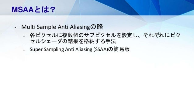 MSAAとは? • Multi Sample Anti Aliasingの略 – 各ピクセルに複数個のサブピクセルを設定し、それぞれにピク セルシェーダの結果を格納する手法 – Super Sampling Anti Aliasing (SSA...