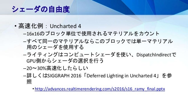 • 高速化例:Uncharted 4 –16x16のブロック単位で使用されるマテリアルをカウント –すべて同一のマテリアルならこのブロックでは単一マテリアル 用のシェーダを使用する –ライティングはコンピュートシェーダを使い、DispatchI...