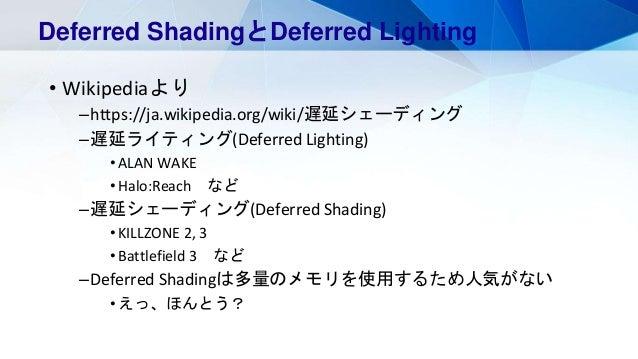 • Wikipediaより –https://ja.wikipedia.org/wiki/遅延シェーディング –遅延ライティング(Deferred Lighting) •ALAN WAKE •Halo:Reach など –遅延シェーディング(D...