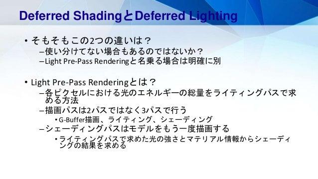 • そもそもこの2つの違いは? –使い分けてない場合もあるのではないか? –Light Pre-Pass Renderingと名乗る場合は明確に別 • Light Pre-Pass Renderingとは? –各ピクセルにおける光のエネルギーの...