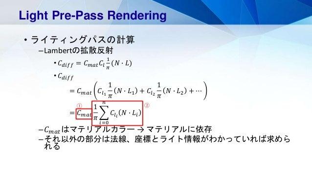 • ライティングパスの計算 –Lambertの拡散反射 • 𝐶 𝑑𝑖𝑓𝑓 = 𝐶 𝑚𝑎𝑡 𝐶𝑙 1 𝜋 (𝑁 ∙ 𝐿) • 𝐶 𝑑𝑖𝑓𝑓 = 𝐶 𝑚𝑎𝑡 𝐶𝑙1 1 𝜋 𝑁 ∙ 𝐿1 + 𝐶𝑙2 1 𝜋 𝑁 ∙ 𝐿2 + ⋯ = 𝐶 𝑚𝑎𝑡 1...
