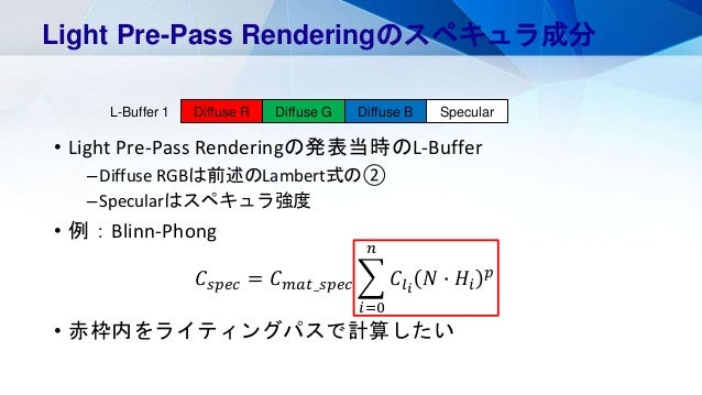 • Light Pre-Pass Renderingの発表当時のL-Buffer –Diffuse RGBは前述のLambert式の② –Specularはスペキュラ強度 • 例:Blinn-Phong 𝐶𝑠𝑝𝑒𝑐 = 𝐶 𝑚𝑎𝑡_𝑠𝑝𝑒𝑐 𝑖...