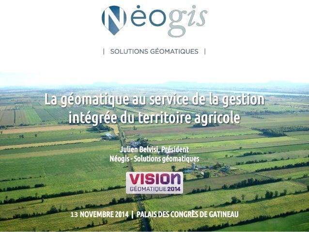 La géomatique au service de la gestion  intégrée du territoire agricole  Julien Belvisi, Président  Néogis - Solutions géo...
