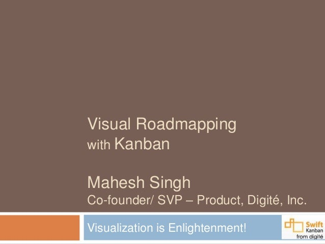 Visual Roadmapping with Kanban Mahesh Singh Co-founder/ SVP – Product, Digité, Inc. Visualization is Enlightenment!