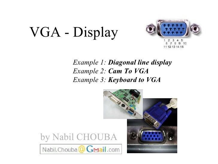 VGA - Display  Example 1:  Diagonal line display Example 2:  Cam To VGA Example 3:  Keyboard to VGA by Nabil CHOUBA