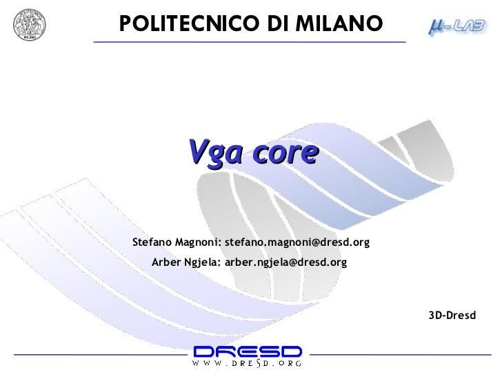 Vga core Stefano Magnoni: stefano.magnoni@dresd.org Arber Ngjela: arber.ngjela@dresd.org  3D-Dresd