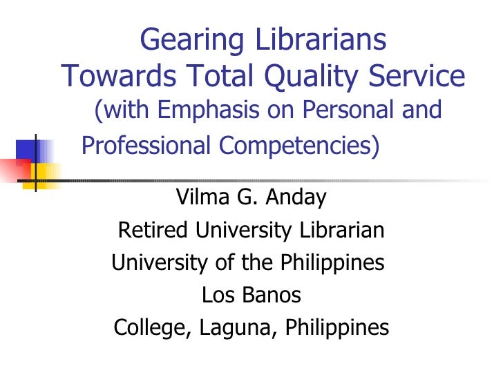 Gearing Librarians  Towards Total Quality Service  (with Emphasis on Personal and Professional Competencies)  Vilma G. And...