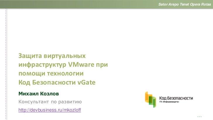 Sator Arepo Tenet Opera RotasЗащита виртуальныхинфраструктур VMware припомощи технологииКод Безопасности vGateМихаил Козло...