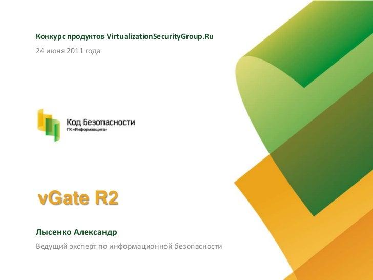 vGate R2<br />Конкурс продуктов VirtualizationSecurityGroup.Ru<br />Лысенко Александр<br />24 июня 2011 года<br...