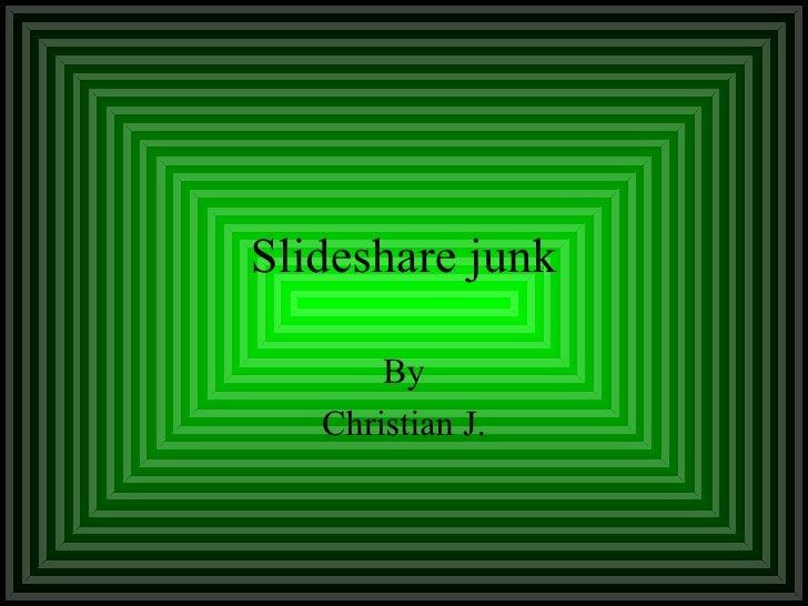Slideshare junk By Christian J.