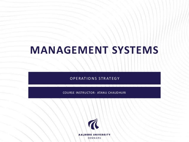 MANAGEMENT SYSTEMS  OPERAT IONS STRAT EGY  COURSE INSTRUCTOR- ATANU CHAUDHURI