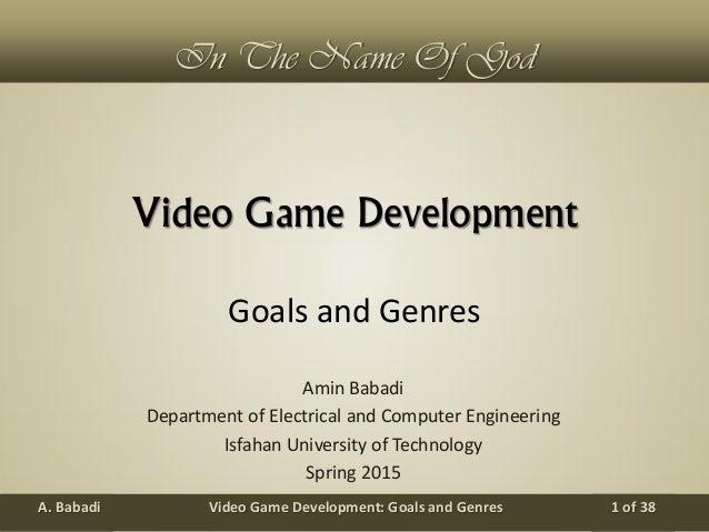Video Game Development: Goals and GenresA. Babadi 1 of 38 In The Name Of God Video Game Development Amin Babadi Department...