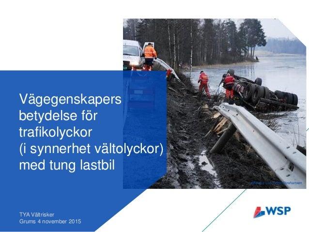 Vägegenskapers betydelse för trafikolyckor (i synnerhet vältolyckor) med tung lastbil TYA Vältrisker Grums 4 november 2015...