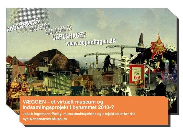 VÆGGEN – et virtuelt museum og indsamlingsprojekt i byrummet 2010-? Jakob Ingemann Parby, museumsinspektør og projektleder...