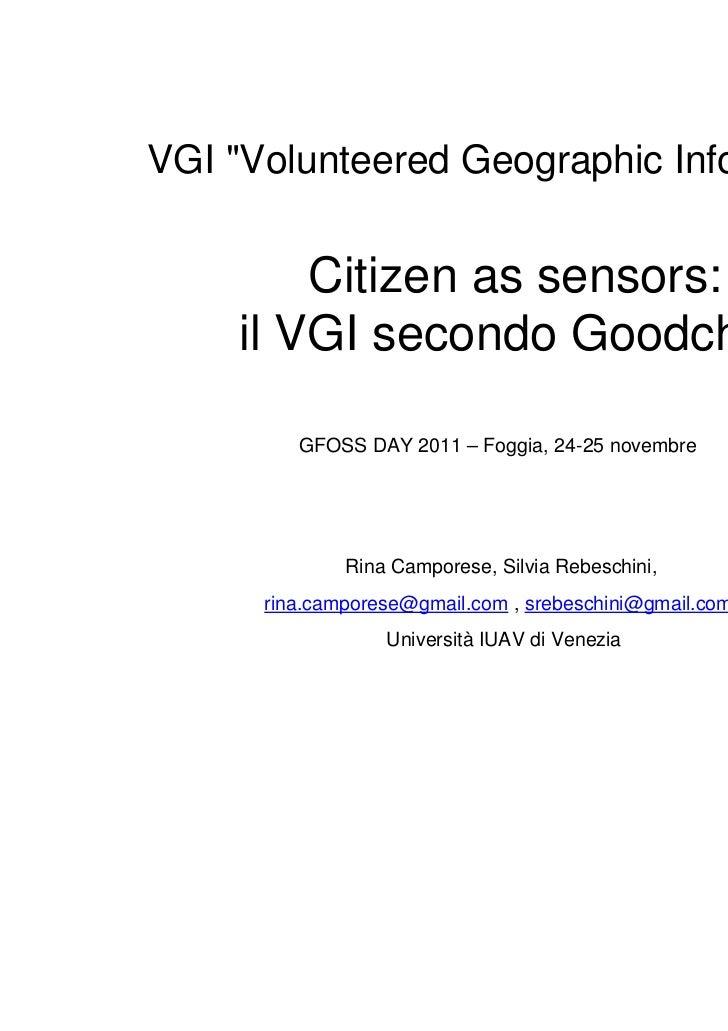"VGI ""Volunteered Geographic Information""        Citizen as sensors:    il VGI secondo Goodchild         GFOSS DAY 2011 – F..."