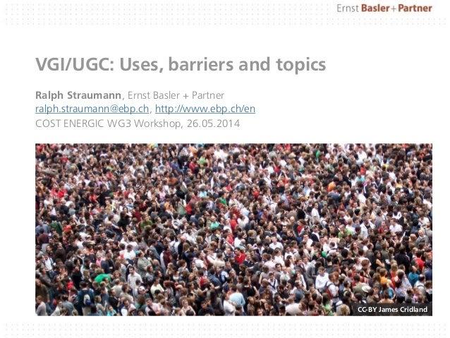 VGI/UGC: Uses, barriers and topics Ralph Straumann, Ernst Basler + Partner ralph.straumann@ebp.ch, http://www.ebp.ch/en CO...