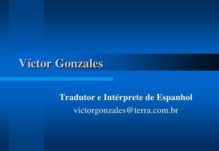 Víctor Gonzales<br />Tradutor e Intérprete de Espanhol<br />victorgonzales@terra.com.br<br />
