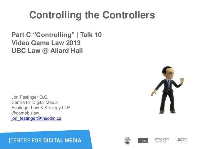 "Controlling the ControllersPart C ""Controlling"" | Talk 10Video Game Law 2013UBC Law @ Allard HallJon Festinger Q.C.Centre ..."