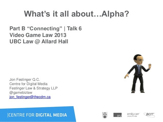 """What's it all about…Alpha?Part B """"Connecting""""   Talk 6Video Game Law 2013UBC Law @ Allard HallJon Festinger Q.C.Centre for..."""