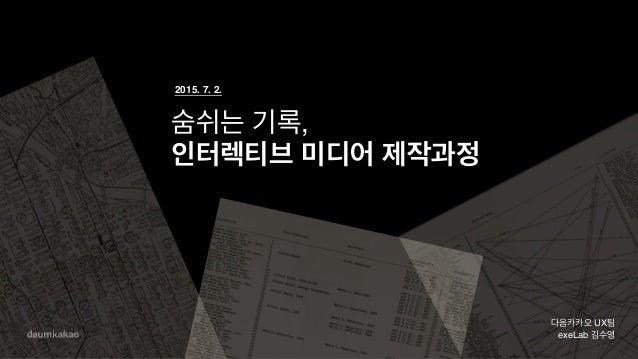 숨쉬는 기록, 인터렉티브 미디어 제작과정 다음카카오 UX팀 exeLab 김수영 2015. 7. 2.