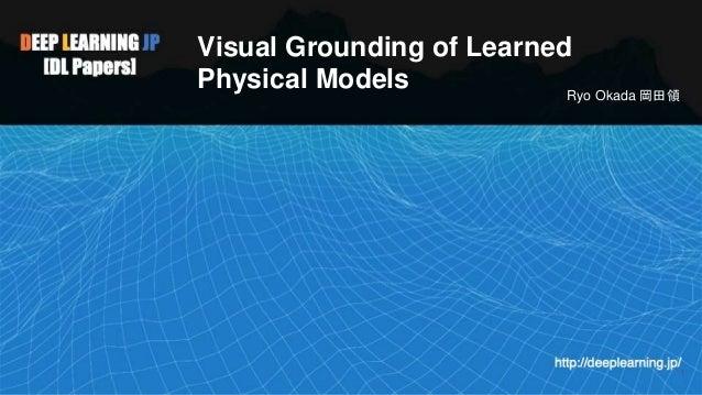 Visual Grounding of Learned Physical Models Ryo Okada 岡田領 1