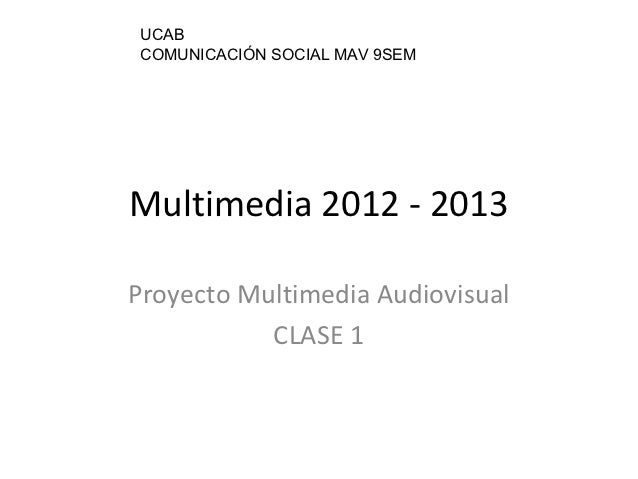UCAB COMUNICACIÓN SOCIAL MAV 9SEMMultimedia 2012 - 2013Proyecto Multimedia Audiovisual           CLASE 1