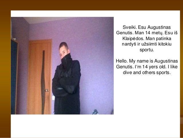 Sveiki. Esu Augustinas Genutis. Man 14 metų. Esu iš Klaipėdos. Man patinka nardyti ir užsiimti kitokiu sportu. Hello. My n...