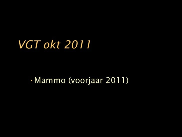 VGT okt 2011 <ul><li>Mammo (voorjaar 2011) </li></ul>