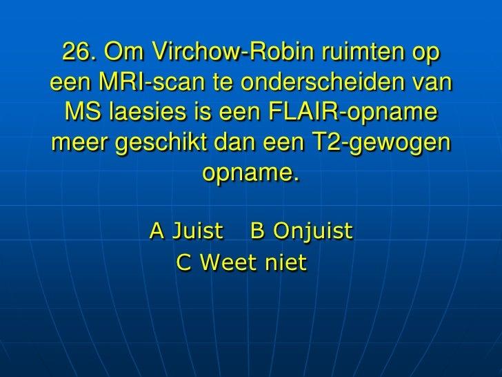 26. Om Virchow-Robin ruimten opeen MRI-scan te onderscheiden van MS laesies is een FLAIR-opnamemeer geschikt dan een T2-ge...