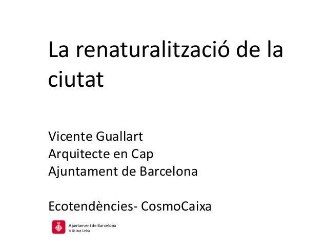 La renaturalització de la ciutat Vicente Guallart Arquitecte en Cap Ajuntament de Barcelona Ecotendències- CosmoCaixa Ajun...