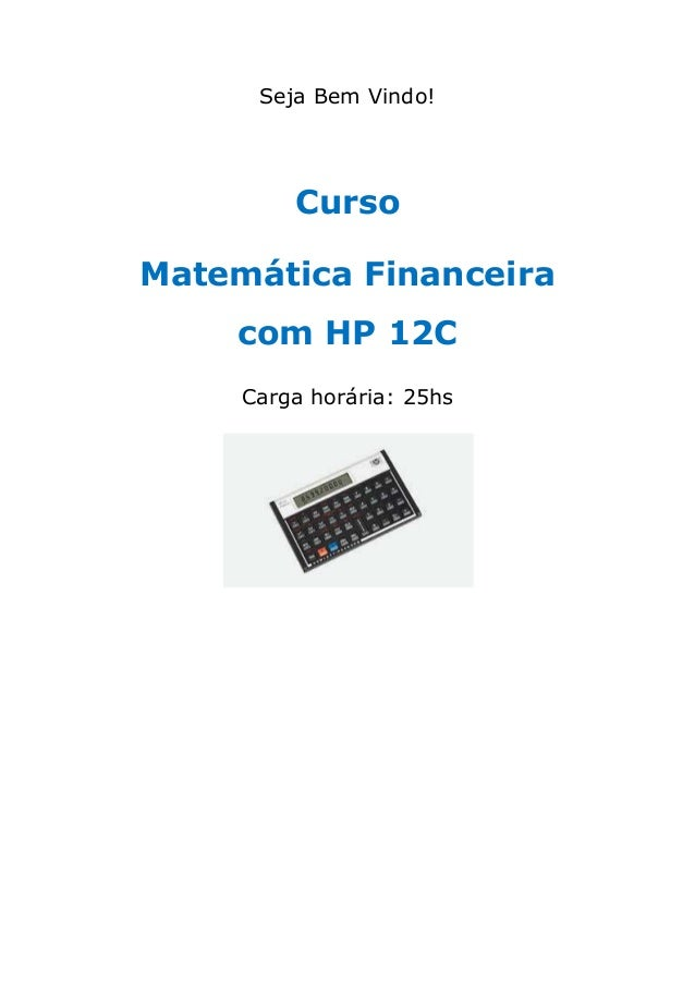 Seja Bem Vindo! Curso Matemática Financeira com HP 12C Carga horária: 25hs