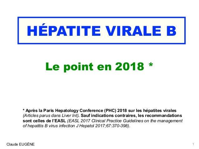 HÉPATITE VIRALE B Le point en 2018 * Claude EUGÈNE * Après la Paris Hepatology Conference (PHC) 2018 sur les hépatites vir...
