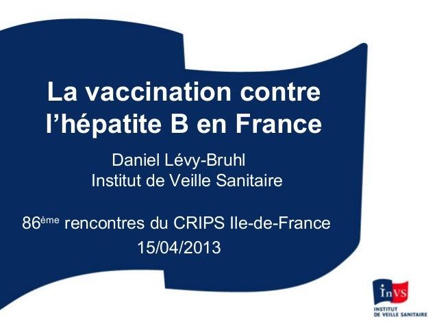 La vaccination contrel'hépatite B en FranceDaniel Lévy-BruhlInstitut de Veille Sanitaire86èmerencontres du CRIPS Ile-de-Fr...