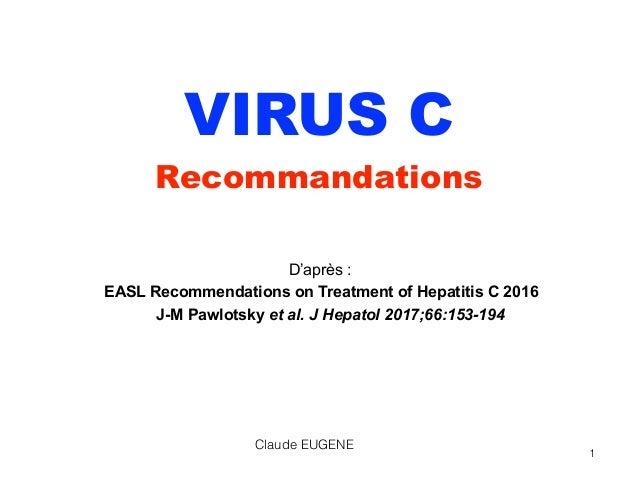 VIRUS C Recommandations D'après : EASL Recommendations on Treatment of Hepatitis C 2016 J-M Pawlotsky et al. J Hepatol 20...