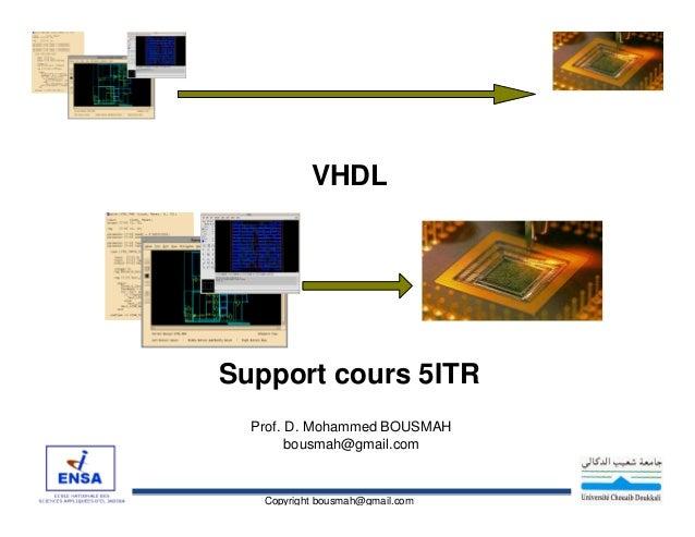 VHDL  Support cours 5ITR Prof. D. Mohammed BOUSMAH bousmah@gmail.com  Copyright bousmah@gmail.com