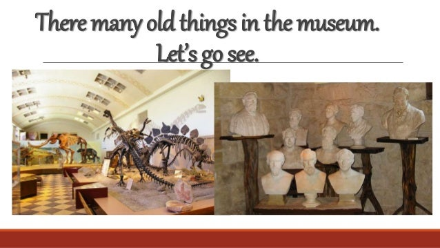 Theremanyoldthingsinthemuseum. Let'sgosee.