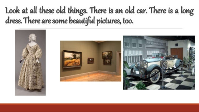 Look at all these old things. There is an old car. There is a long dress.Therearesomebeautifulpictures,too.