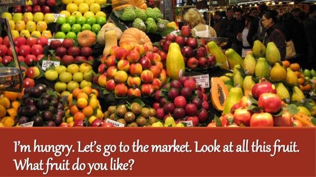 I'mhungry.Let'sgotothemarket.Lookatallthisfruit. Whatfruitdoyoulike?