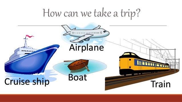How can we take a trip? Cruise ship Airplane Train Boat