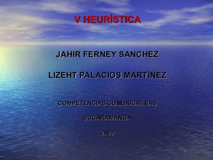 V HEURÍSTICA JAHIR FERNEY SANCHEZ LIZEHT PALACIOS MARTINEZ COMPETENCIAS COMUNICATIVAS BUCARAMANGA 2009