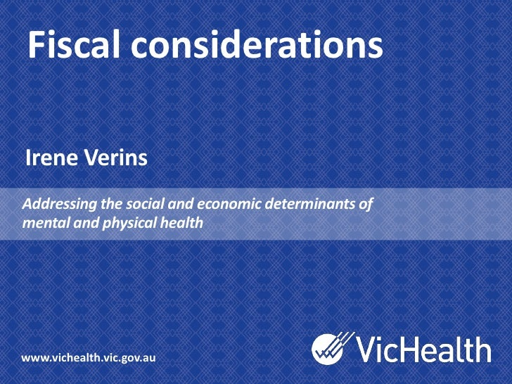 Fiscal considerationsIrene VerinsAddressing the social and economic determinants ofmental and physical healthwww.vichealth...